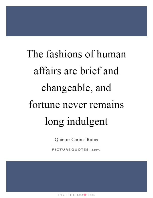 The fashions of human affairs are brief and changeable, and fortune never remains long indulgent Picture Quote #1