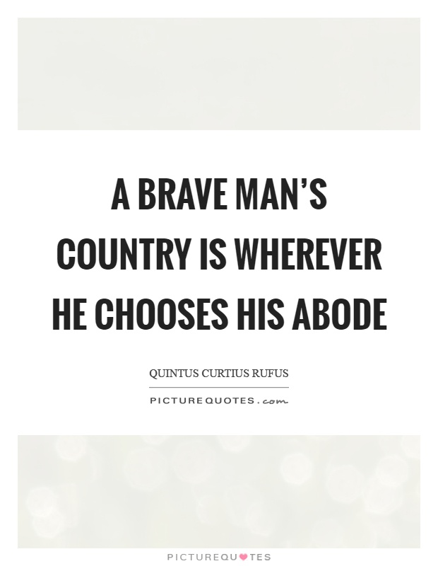 A brave man's country is wherever he chooses his abode Picture Quote #1