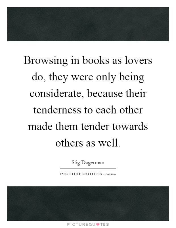 Browsing in books as lovers do, they were only being considerate, because their tenderness to each other made them tender towards others as well Picture Quote #1