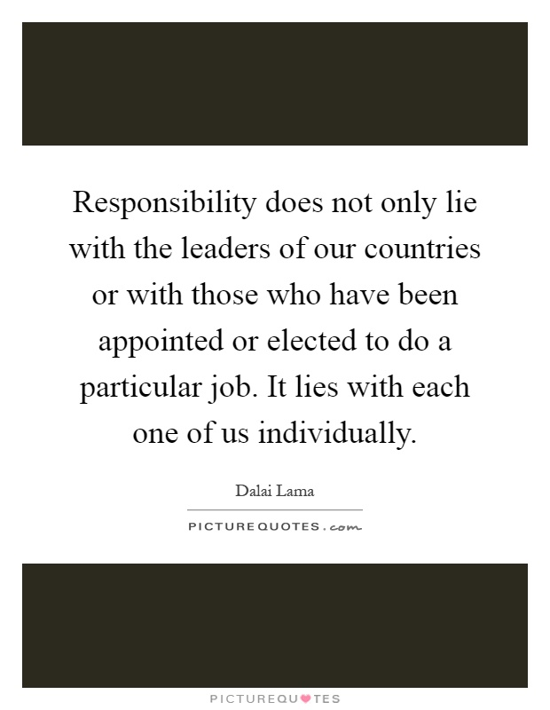 Responsibility does not only lie with the leaders of our countries or with those who have been appointed or elected to do a particular job. It lies with each one of us individually Picture Quote #1
