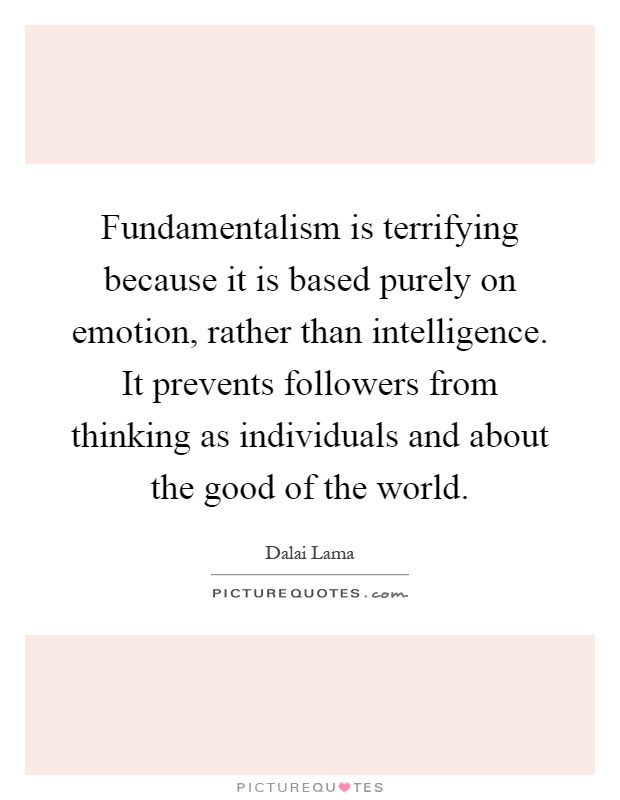 Fundamentalism is terrifying because it is based purely on emotion, rather than intelligence. It prevents followers from thinking as individuals and about the good of the world Picture Quote #1