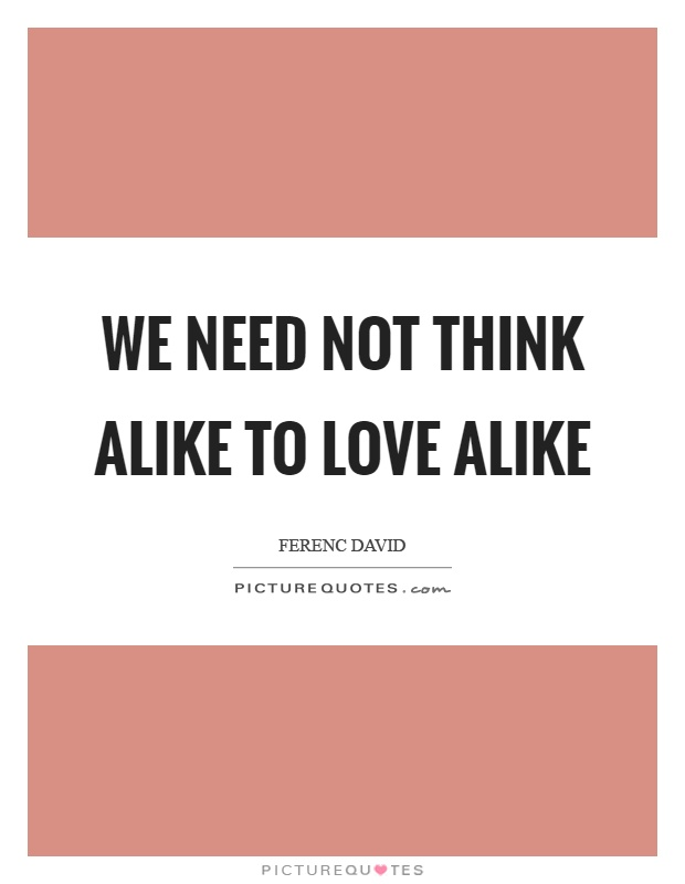 We need not think alike to love alike Picture Quote #1