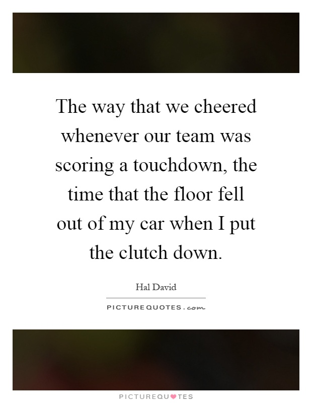 The way that we cheered whenever our team was scoring a touchdown, the time that the floor fell out of my car when I put the clutch down Picture Quote #1