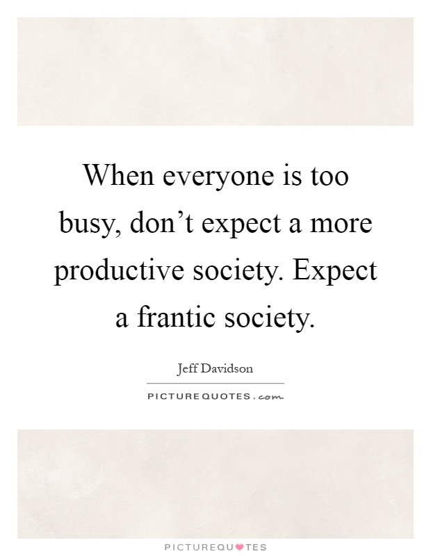 When everyone is too busy, don't expect a more productive society. Expect a frantic society Picture Quote #1