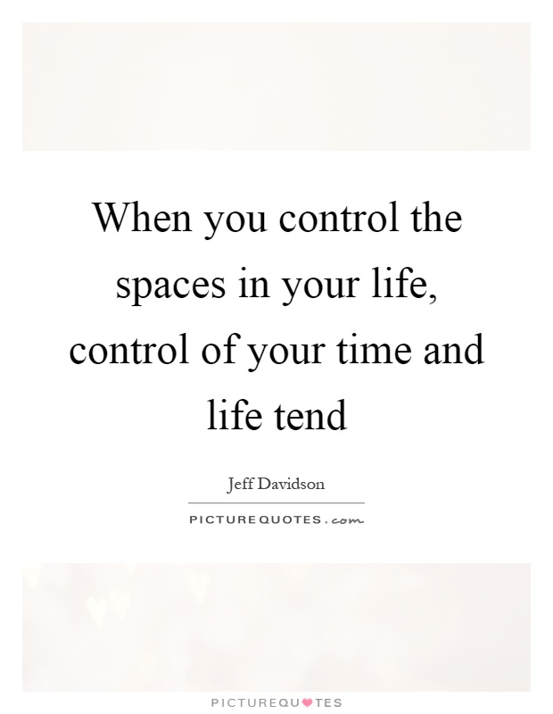 When you control the spaces in your life, control of your time and life tend Picture Quote #1