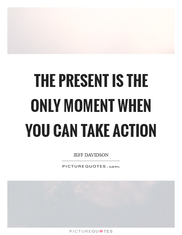 The present is the only moment when you can take action Picture Quote #1