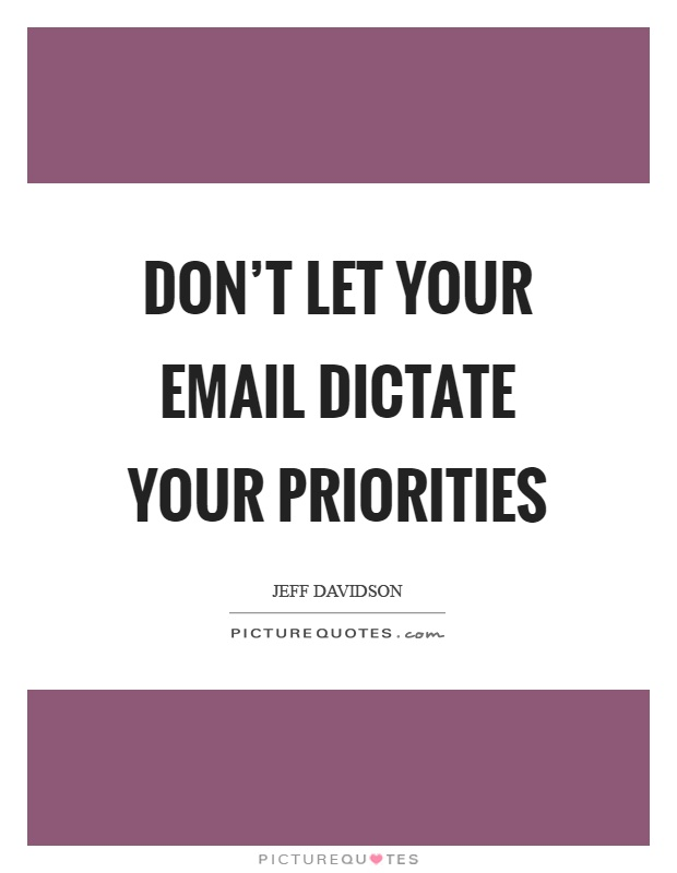 Don't let your email dictate your priorities Picture Quote #1