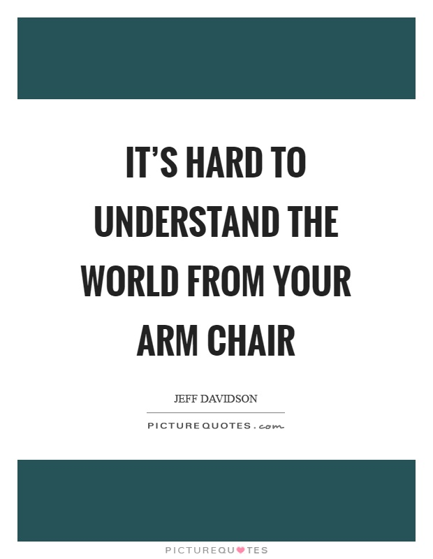 It's hard to understand the world from your arm chair Picture Quote #1