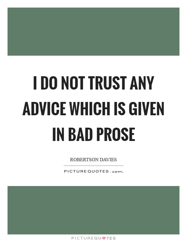 I do not trust any advice which is given in bad prose Picture Quote #1