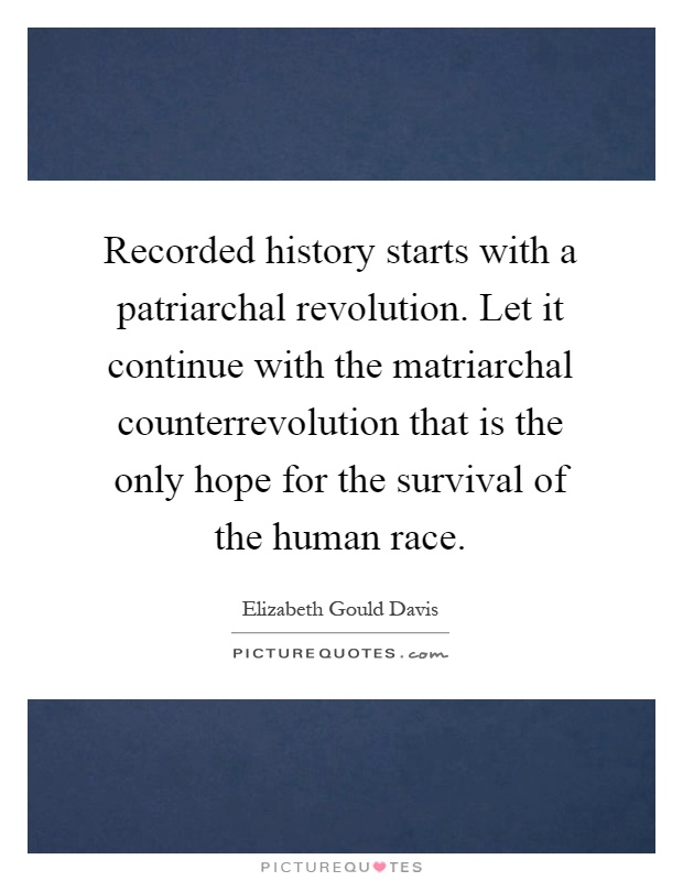 Recorded history starts with a patriarchal revolution. Let it continue with the matriarchal counterrevolution that is the only hope for the survival of the human race Picture Quote #1