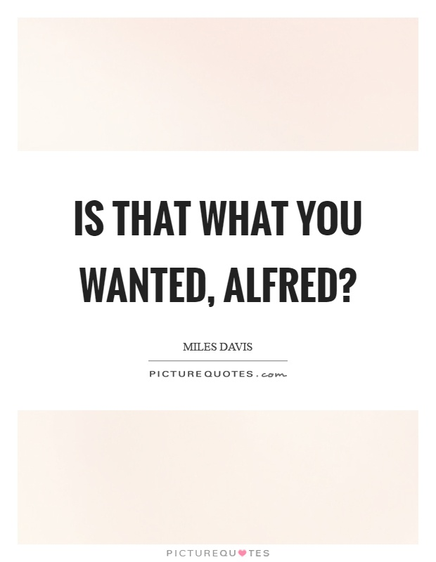Is that what you wanted, alfred? Picture Quote #1