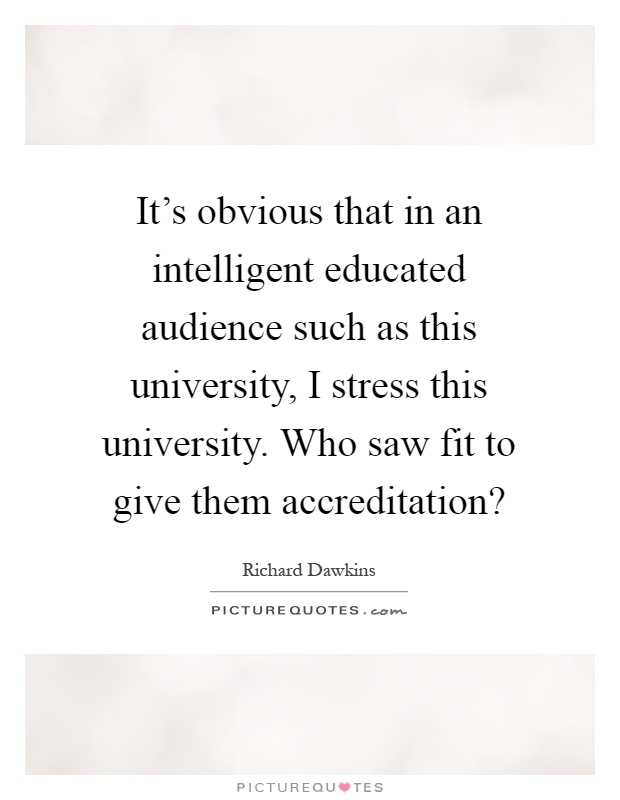 It's obvious that in an intelligent educated audience such as this university, I stress this university. Who saw fit to give them accreditation? Picture Quote #1