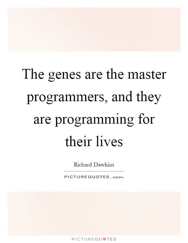 The genes are the master programmers, and they are programming for their lives Picture Quote #1