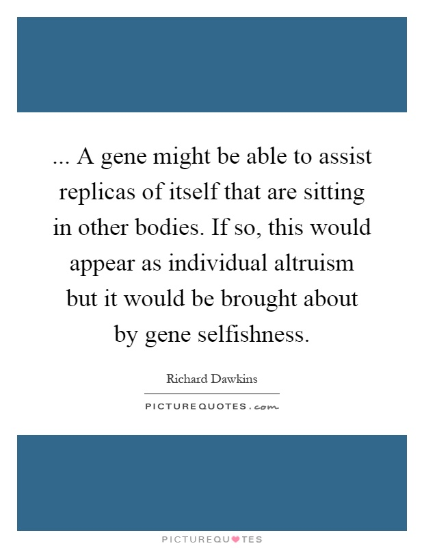 ... A gene might be able to assist replicas of itself that are sitting in other bodies. If so, this would appear as individual altruism but it would be brought about by gene selfishness Picture Quote #1