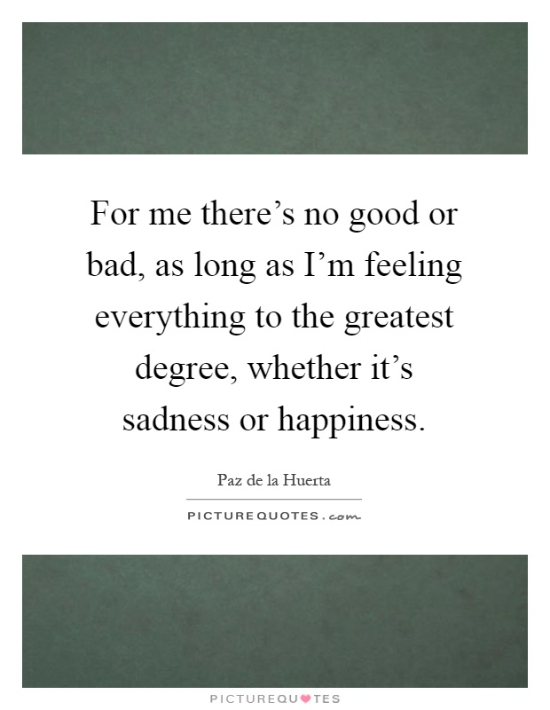 For me there's no good or bad, as long as I'm feeling everything to the greatest degree, whether it's sadness or happiness Picture Quote #1