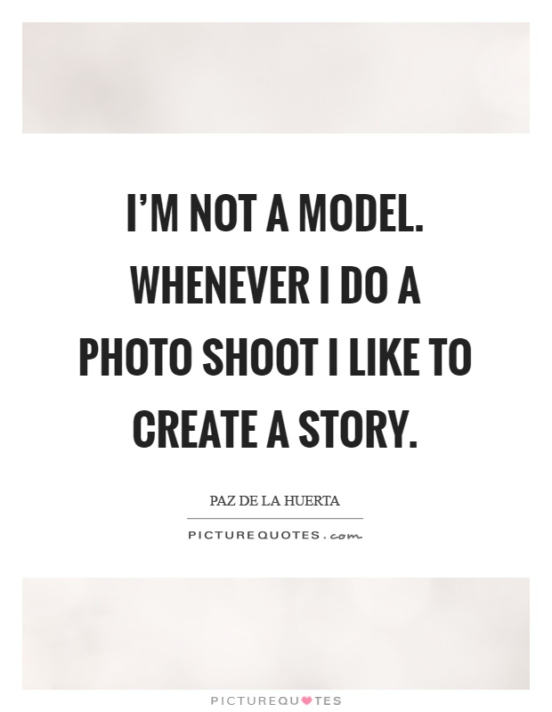I'm not a model. Whenever I do a photo shoot I like to create a story Picture Quote #1