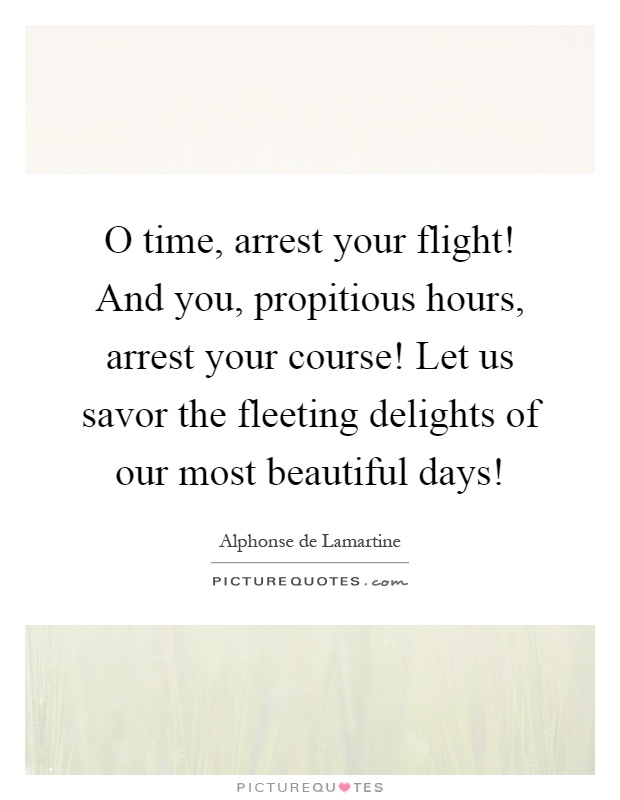 O time, arrest your flight! And you, propitious hours, arrest your course! Let us savor the fleeting delights of our most beautiful days! Picture Quote #1