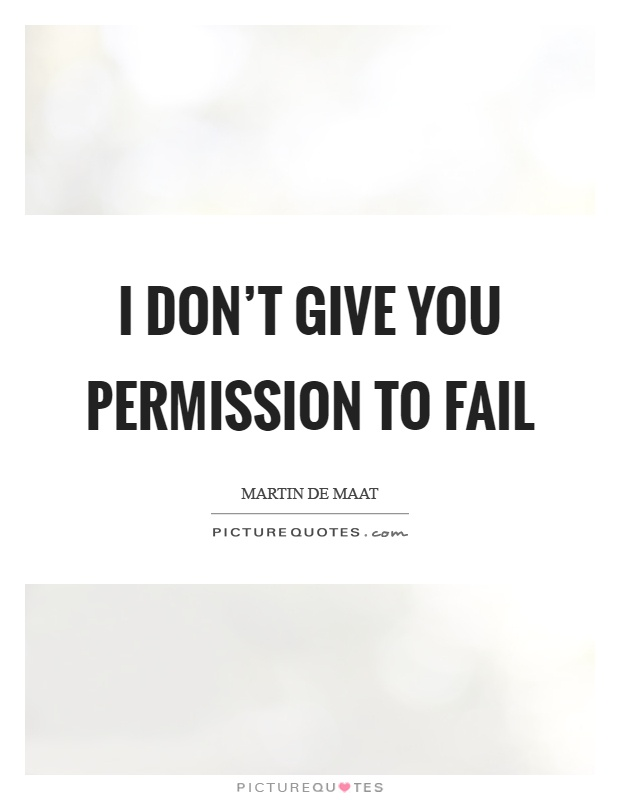 I don't give you permission to fail Picture Quote #1