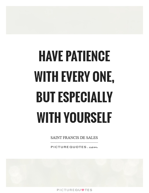 Have patience with every one, but especially with yourself Picture Quote #1