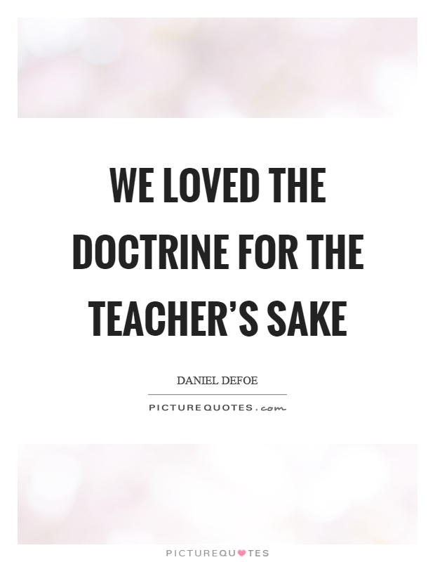 We loved the doctrine for the teacher's sake Picture Quote #1
