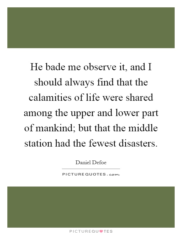 He bade me observe it, and I should always find that the calamities of life were shared among the upper and lower part of mankind; but that the middle station had the fewest disasters Picture Quote #1