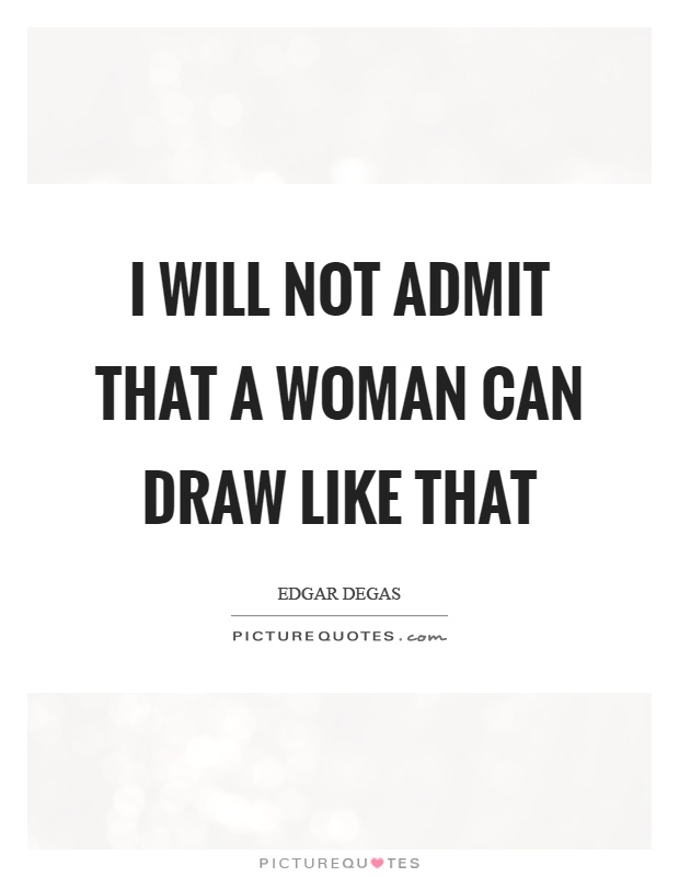 I will not admit that a woman can draw like that Picture Quote #1