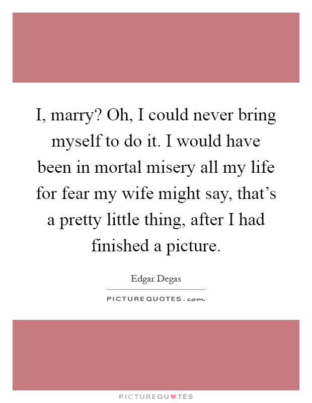 I, marry? Oh, I could never bring myself to do it. I would have been in mortal misery all my life for fear my wife might say, that's a pretty little thing, after I had finished a picture Picture Quote #1
