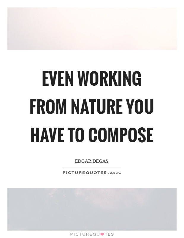 Even working from nature you have to compose Picture Quote #1