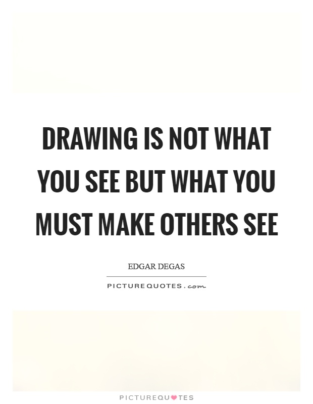 Drawing is not what you see but what you must make others see Picture Quote #1