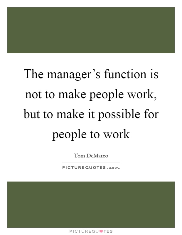 The Manager's Function Is Not To Make People Work, But To