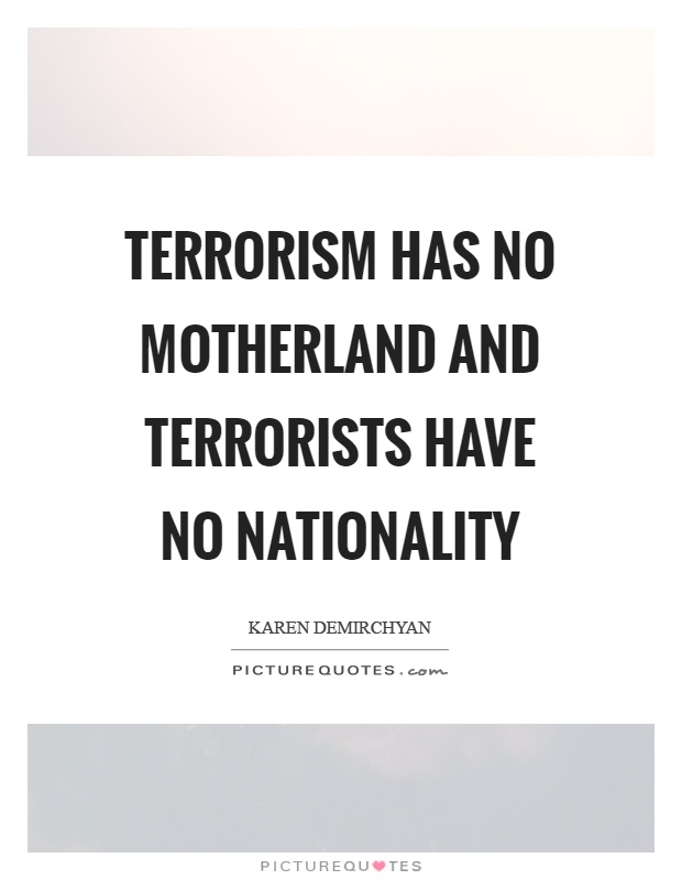Terrorism has no motherland and terrorists have no nationality Picture Quote #1