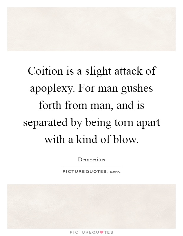 Coition is a slight attack of apoplexy. For man gushes forth from man, and is separated by being torn apart with a kind of blow Picture Quote #1