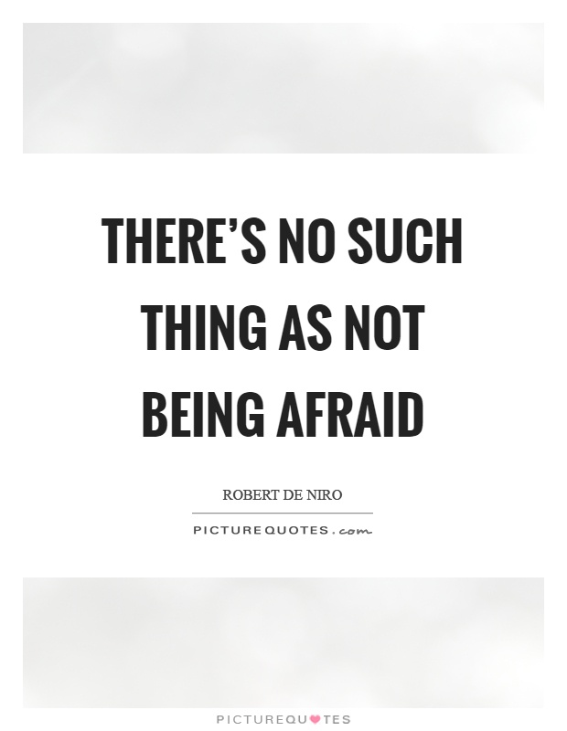 There's no such thing as not being afraid Picture Quote #1
