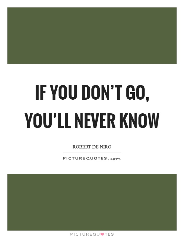 If you don't go, you'll never know Picture Quote #1