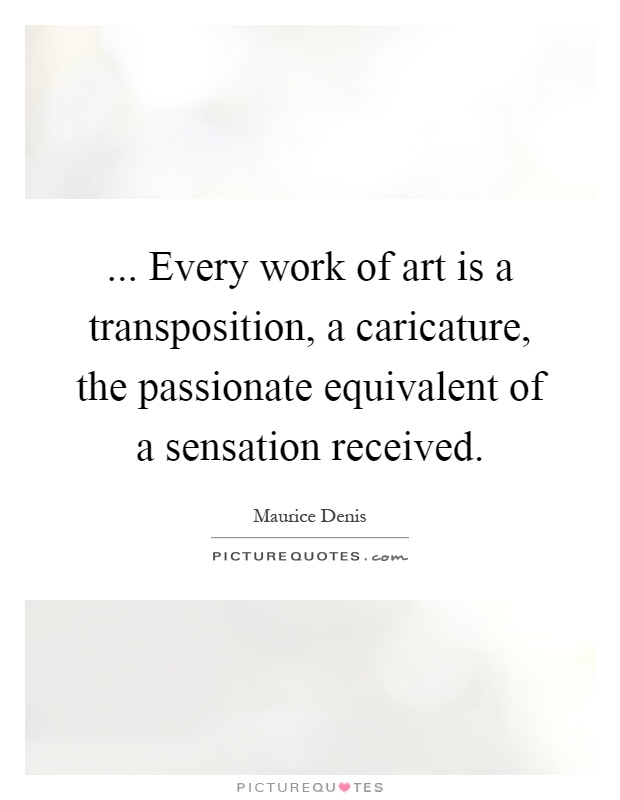 ... Every work of art is a transposition, a caricature, the passionate equivalent of a sensation received Picture Quote #1