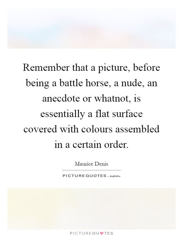 Remember that a picture, before being a battle horse, a nude, an anecdote or whatnot, is essentially a flat surface covered with colours assembled in a certain order Picture Quote #1