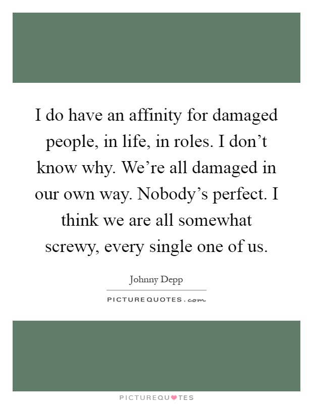 I do have an affinity for damaged people, in life, in roles. I don't know why. We're all damaged in our own way. Nobody's perfect. I think we are all somewhat screwy, every single one of us Picture Quote #1