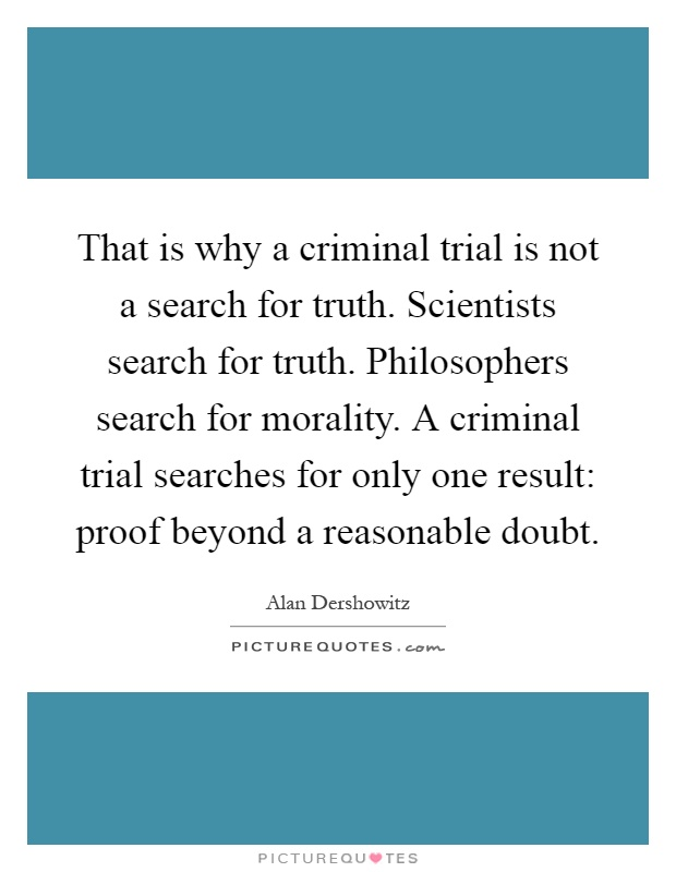 That is why a criminal trial is not a search for truth. Scientists search for truth. Philosophers search for morality. A criminal trial searches for only one result: proof beyond a reasonable doubt Picture Quote #1