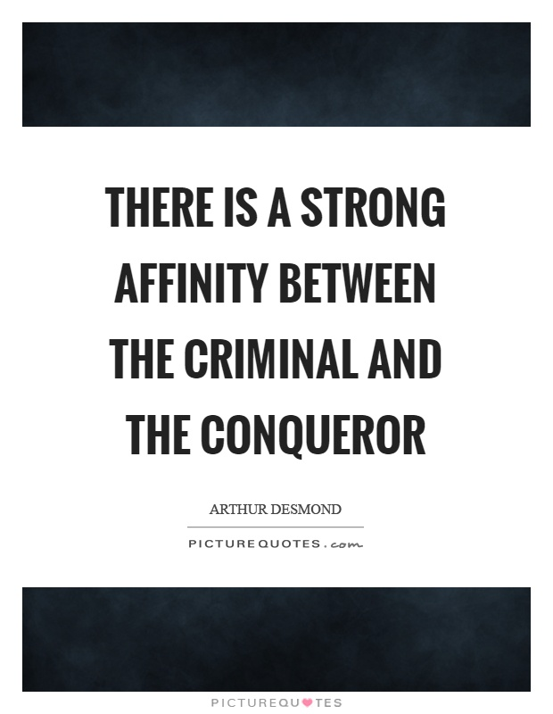 There is a strong affinity between the criminal and the conqueror Picture Quote #1