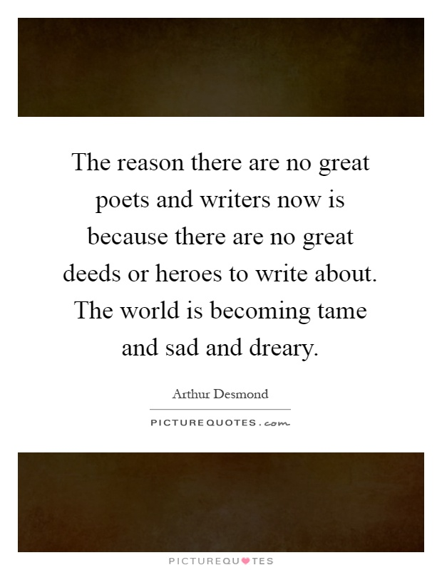 The reason there are no great poets and writers now is because there are no great deeds or heroes to write about. The world is becoming tame and sad and dreary Picture Quote #1