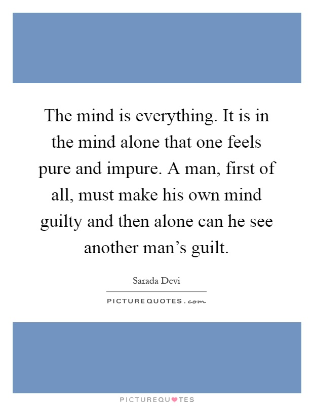 The mind is everything. It is in the mind alone that one feels pure and impure. A man, first of all, must make his own mind guilty and then alone can he see another man's guilt Picture Quote #1