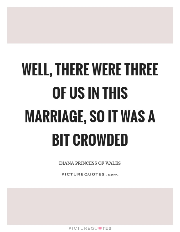 Well, there were three of us in this marriage, so it was a bit crowded Picture Quote #1