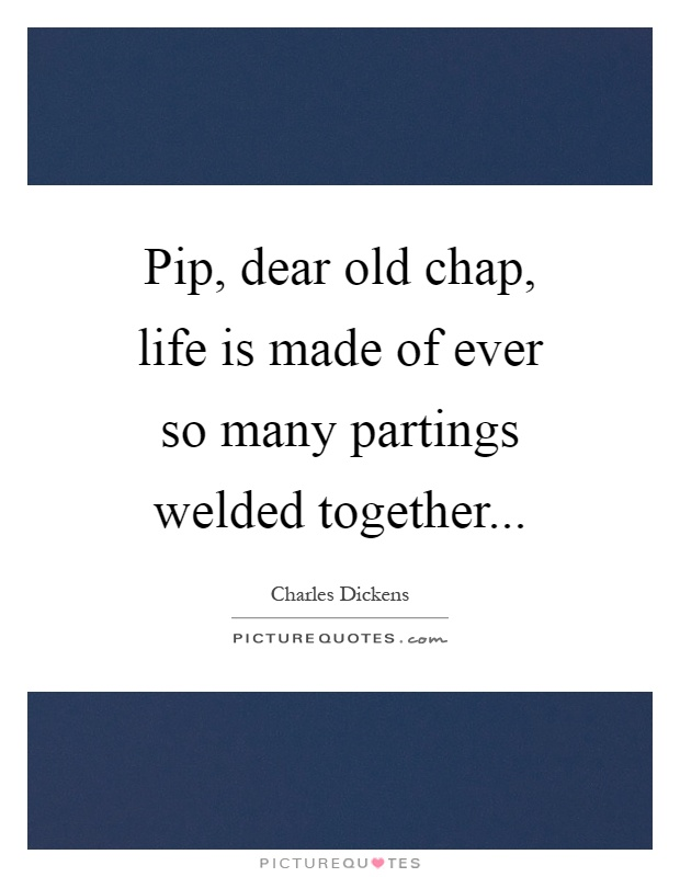 Pip, dear old chap, life is made of ever so many partings welded together Picture Quote #1