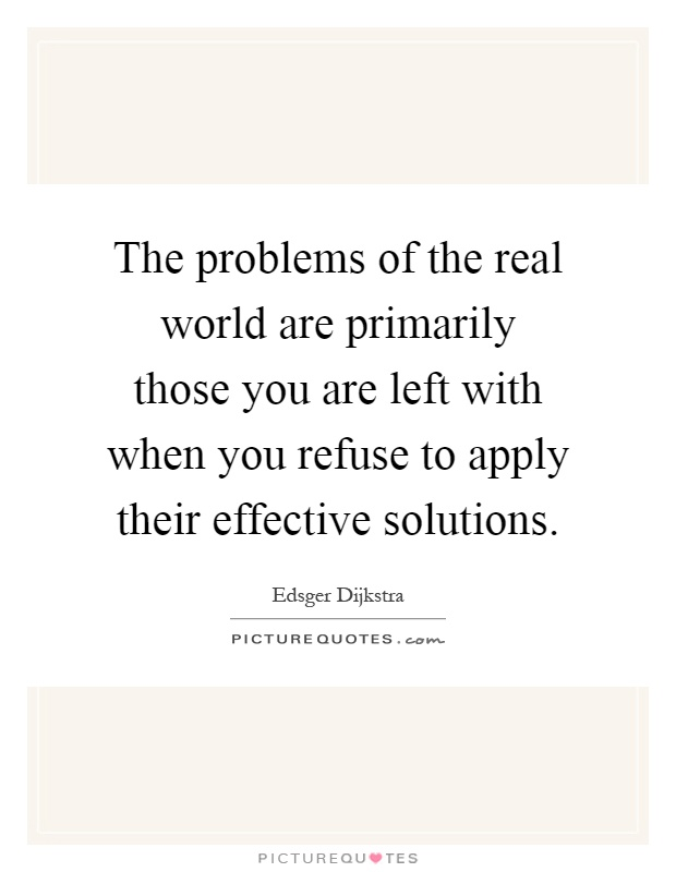 The problems of the real world are primarily those you are left with when you refuse to apply their effective solutions Picture Quote #1