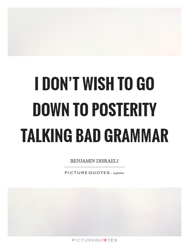 I don't wish to go down to posterity talking bad grammar Picture Quote #1