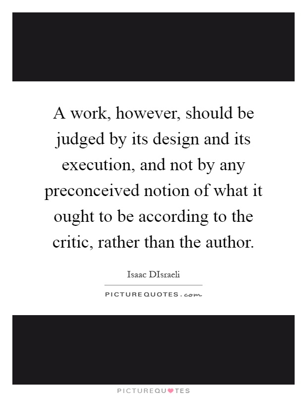A work, however, should be judged by its design and its execution, and not by any preconceived notion of what it ought to be according to the critic, rather than the author Picture Quote #1