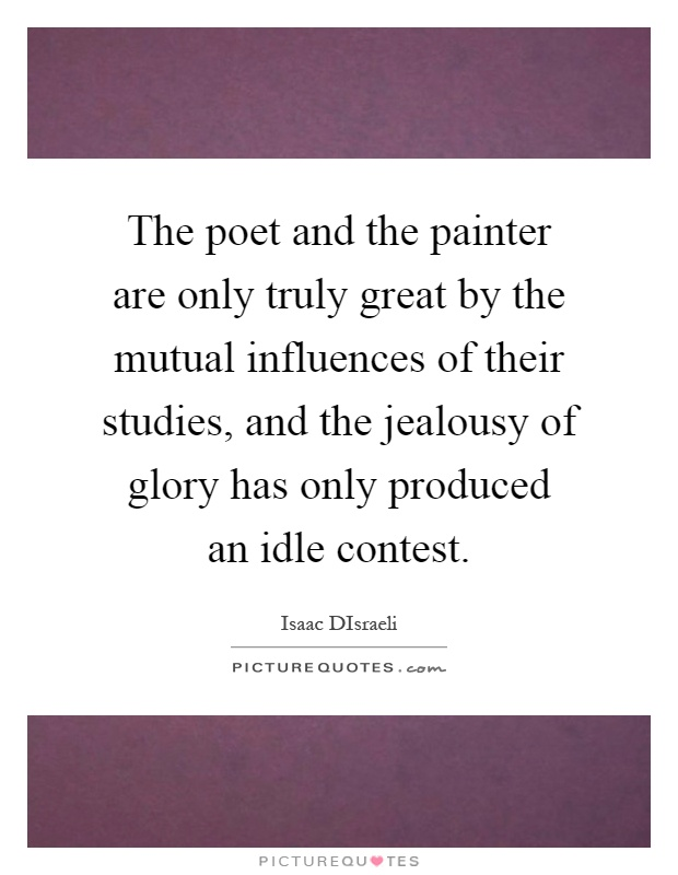 The poet and the painter are only truly great by the mutual influences of their studies, and the jealousy of glory has only produced an idle contest Picture Quote #1
