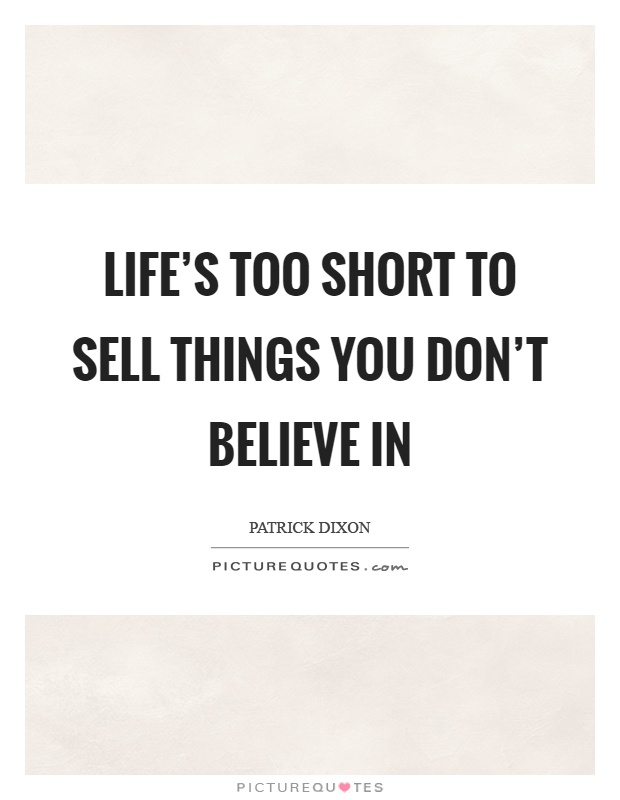 Life's too short to sell things you don't believe in Picture Quote #1