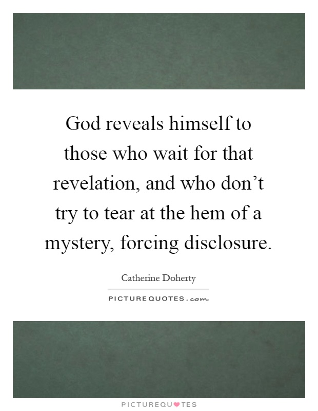 God reveals himself to those who wait for that revelation, and who don't try to tear at the hem of a mystery, forcing disclosure Picture Quote #1