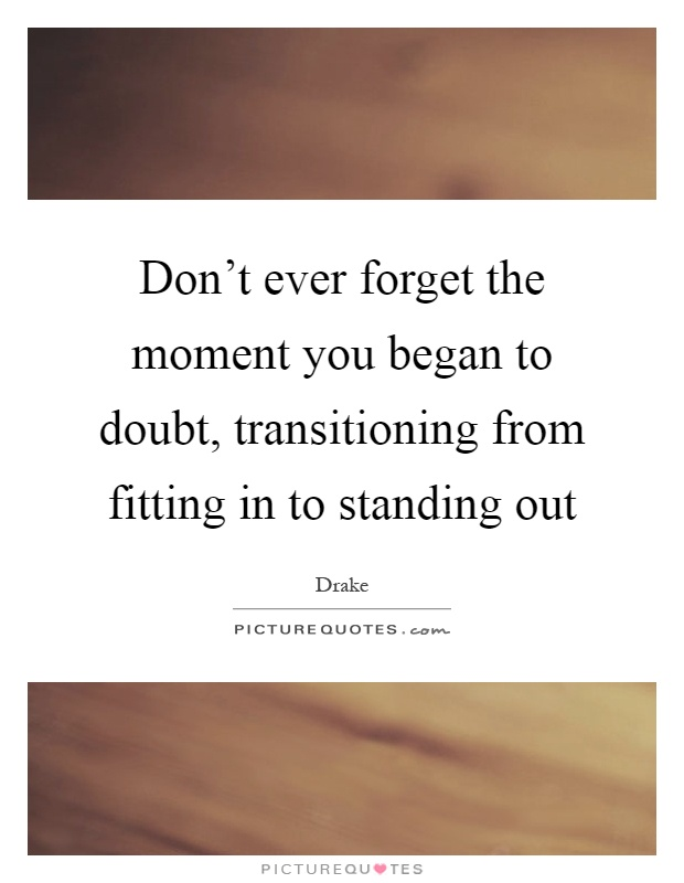Don't ever forget the moment you began to doubt, transitioning from fitting in to standing out Picture Quote #1